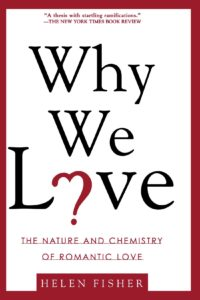 Why We Love: The Nature and Chemistry of Romantic Love By Helen E. Fisher